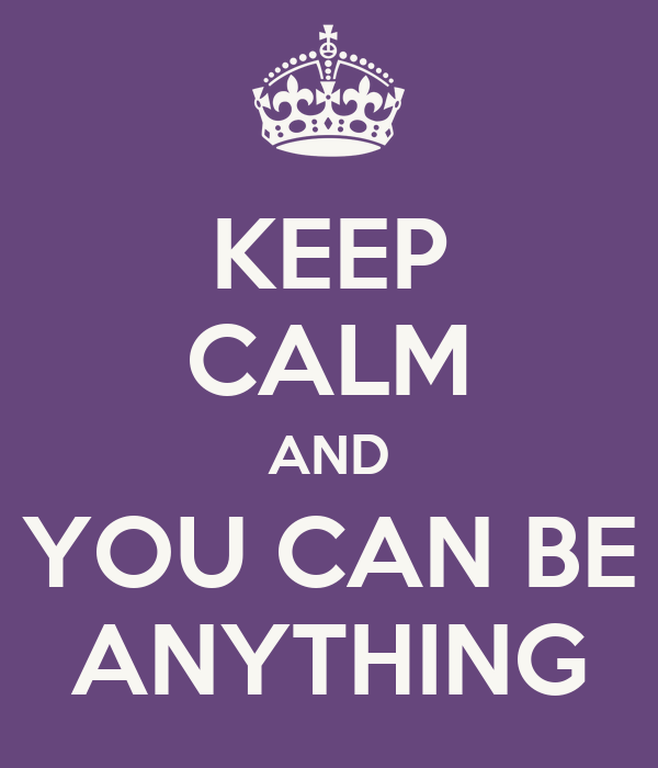 KEEP CALM AND YOU CAN BE ANYTHING