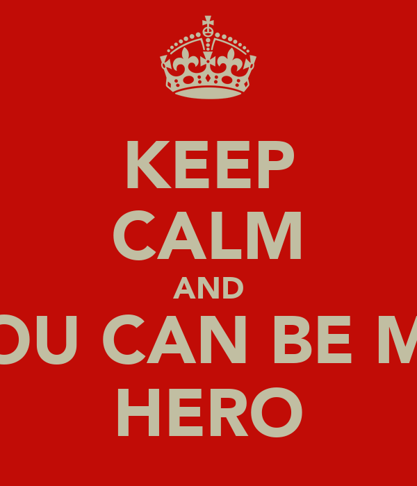 KEEP CALM AND YOU CAN BE MY HERO