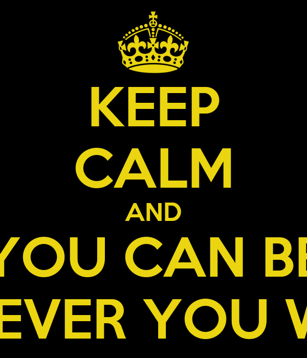 KEEP CALM AND YOU CAN BE WHOEVER YOU WANT