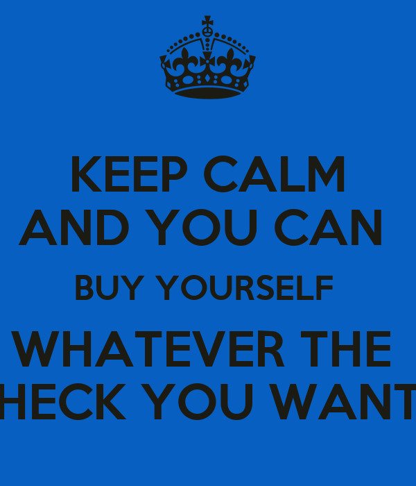 KEEP CALM AND YOU CAN  BUY YOURSELF  WHATEVER THE  HECK YOU WANT
