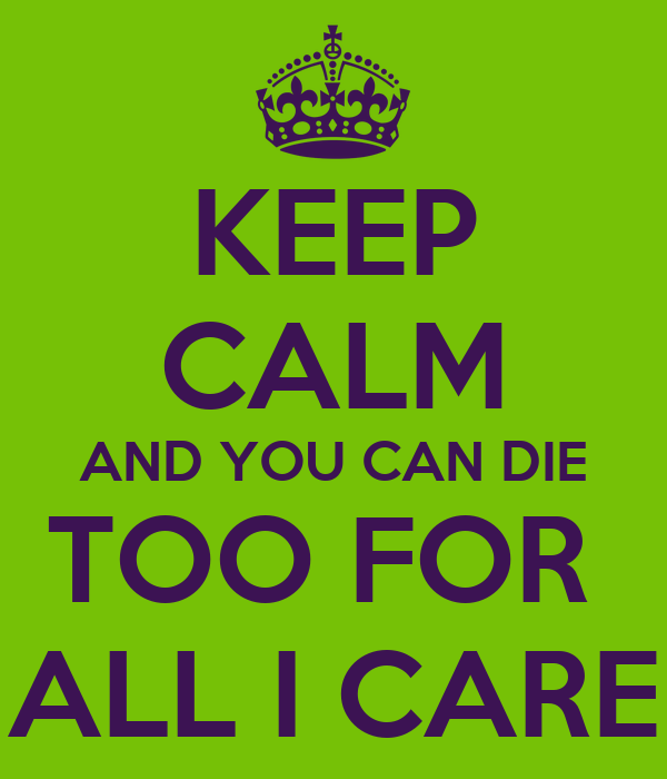 KEEP CALM AND YOU CAN DIE TOO FOR  ALL I CARE