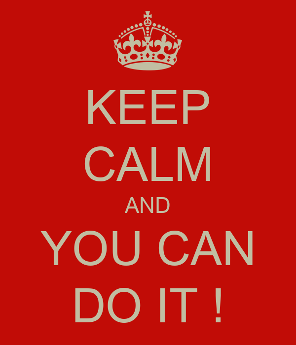 KEEP CALM AND YOU CAN DO IT !