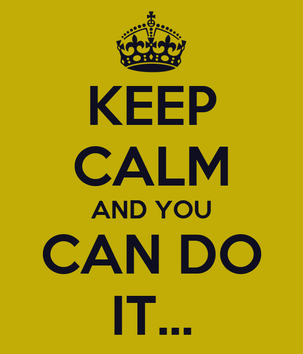 KEEP CALM AND YOU CAN DO IT...