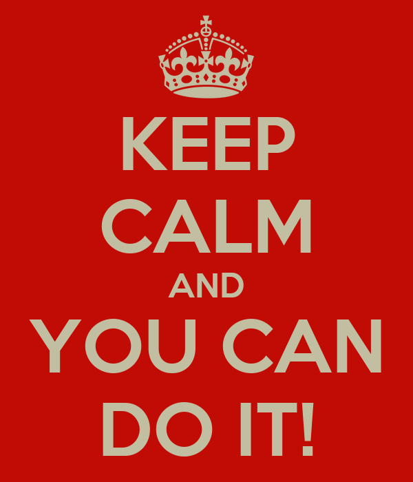 KEEP CALM AND YOU CAN DO IT!