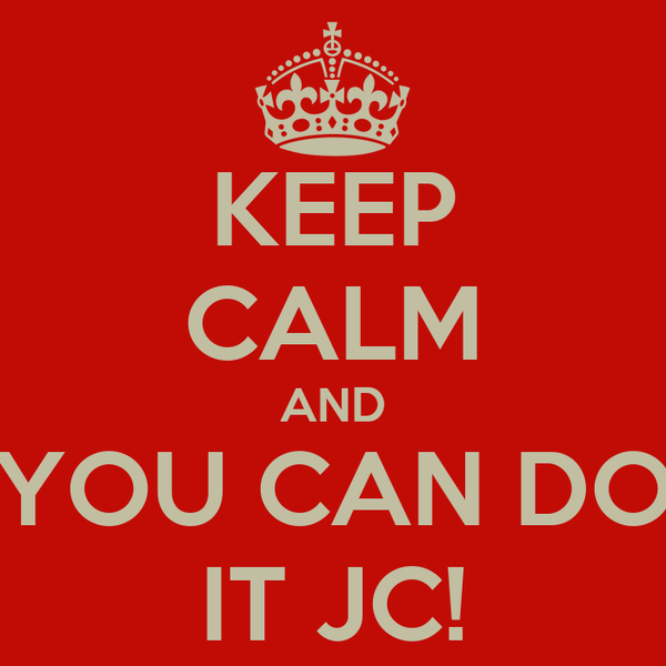 KEEP CALM AND YOU CAN DO IT JC!