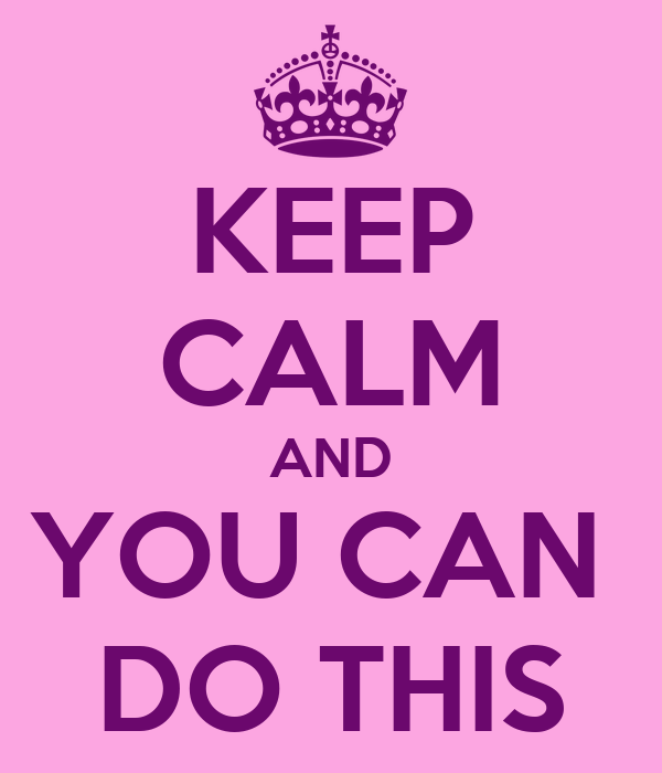 KEEP CALM AND YOU CAN  DO THIS