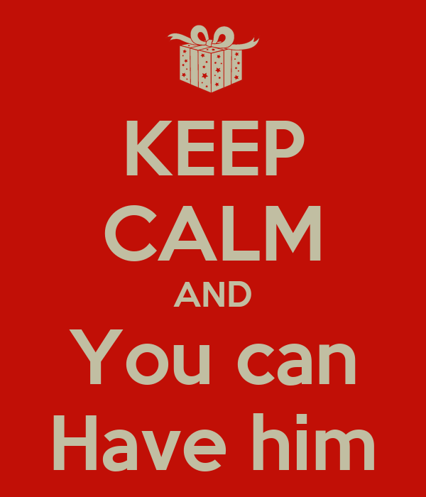 KEEP CALM AND You can Have him