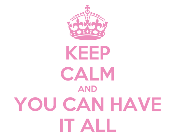 KEEP CALM AND YOU CAN HAVE IT ALL