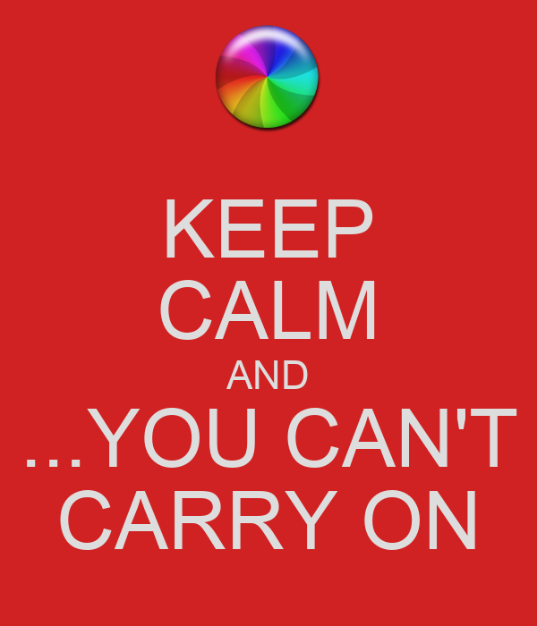KEEP CALM AND ...YOU CAN'T CARRY ON