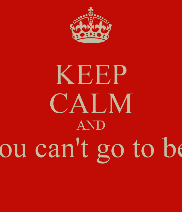 KEEP CALM AND You can't go to bed