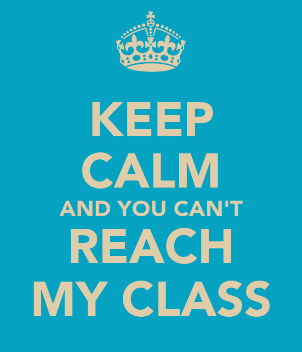 KEEP CALM AND YOU CAN'T REACH MY CLASS