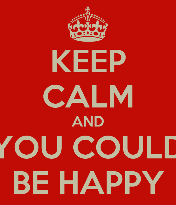 KEEP CALM AND YOU COULD BE HAPPY