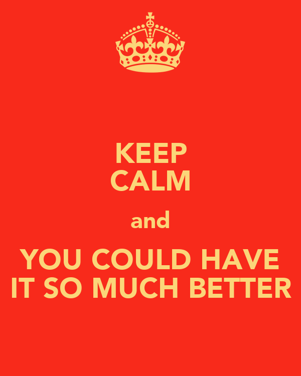 KEEP CALM and YOU COULD HAVE IT SO MUCH BETTER