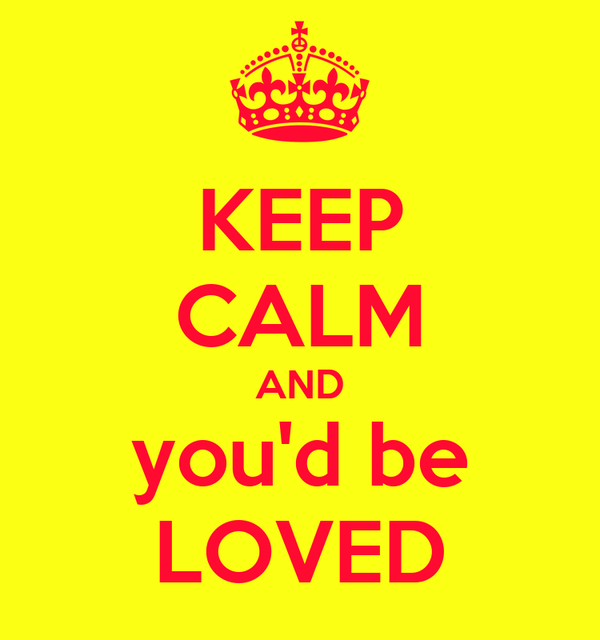 KEEP CALM AND you'd be LOVED