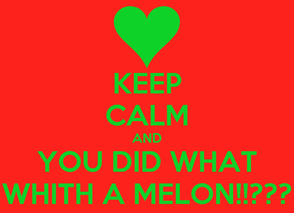 KEEP CALM AND YOU DID WHAT WHITH A MELON!!???