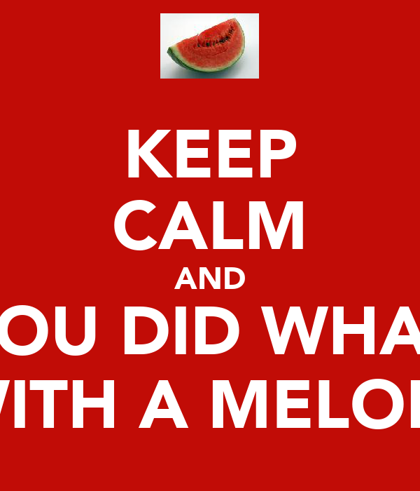 KEEP CALM AND YOU DID WHAT  WITH A MELON?