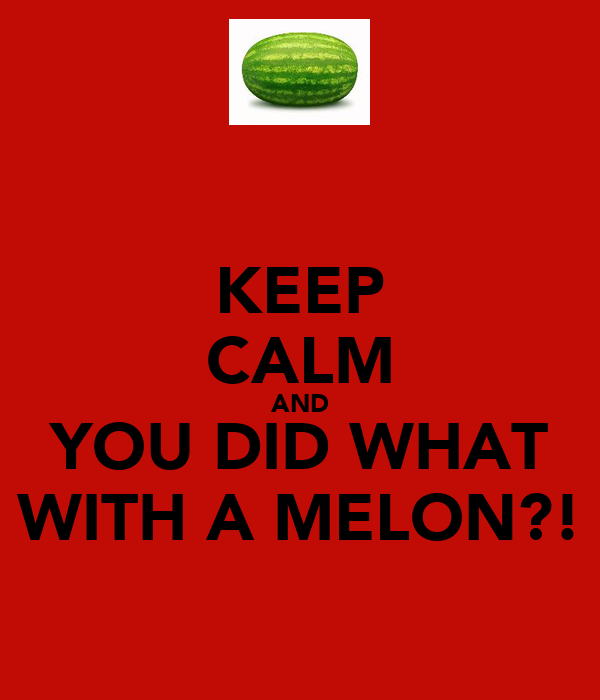 KEEP CALM AND YOU DID WHAT WITH A MELON?!