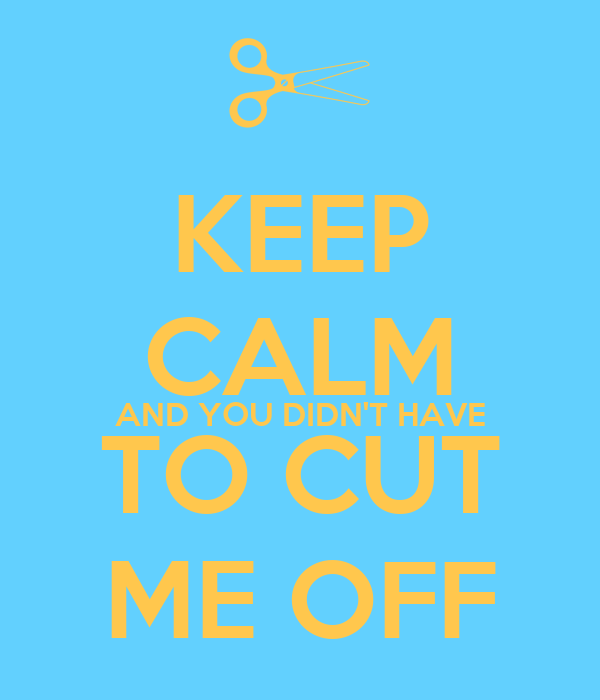 KEEP CALM AND YOU DIDN'T HAVE TO CUT ME OFF