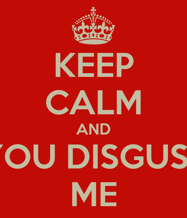 KEEP CALM AND YOU DISGUST ME