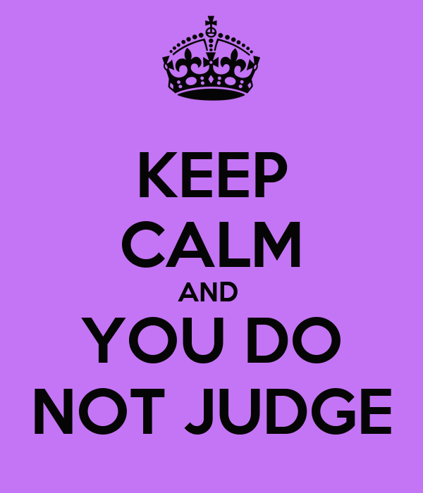 KEEP CALM AND  YOU DO NOT JUDGE