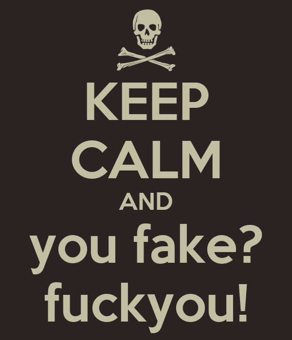 KEEP CALM AND you fake? fuckyou!