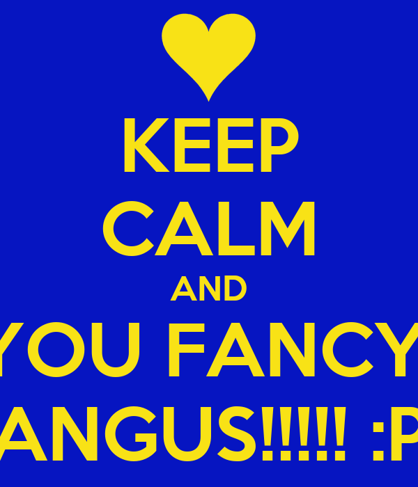 KEEP CALM AND YOU FANCY  ANGUS!!!!! :P