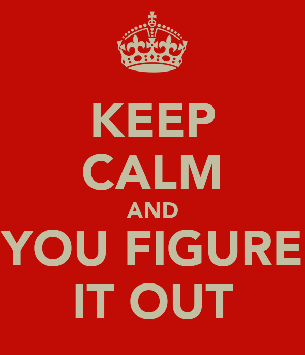 KEEP CALM AND YOU FIGURE IT OUT