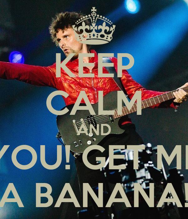 KEEP CALM AND YOU! GET ME A BANANA!