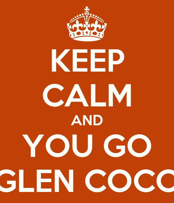 KEEP CALM AND YOU GO GLEN COCO