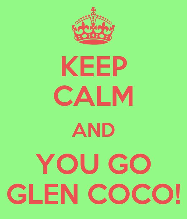 KEEP CALM AND YOU GO GLEN COCO!
