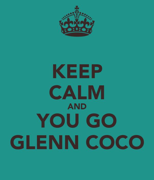 KEEP CALM AND YOU GO GLENN COCO