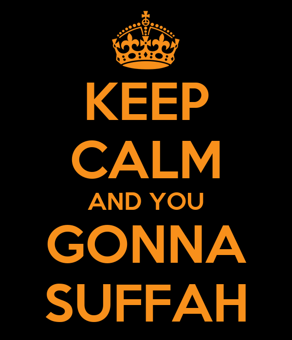 KEEP CALM AND YOU GONNA SUFFAH