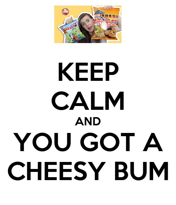 KEEP CALM AND YOU GOT A CHEESY BUM