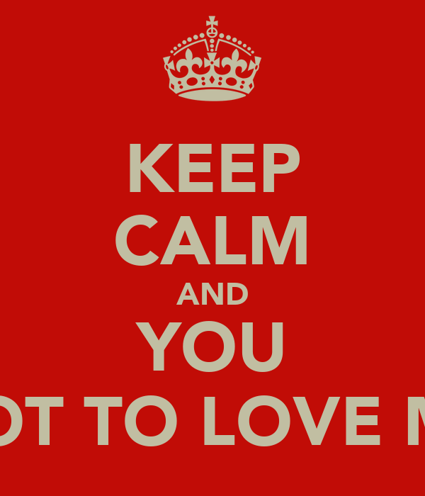 KEEP CALM AND YOU GOT TO LOVE ME