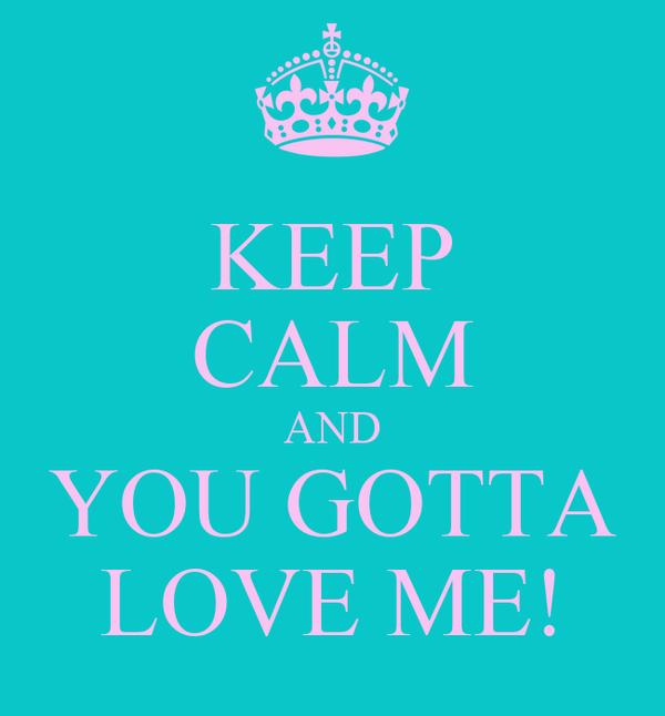 KEEP CALM AND YOU GOTTA LOVE ME!
