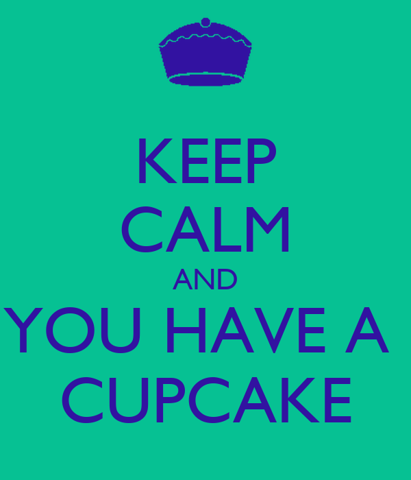 KEEP CALM AND YOU HAVE A  CUPCAKE