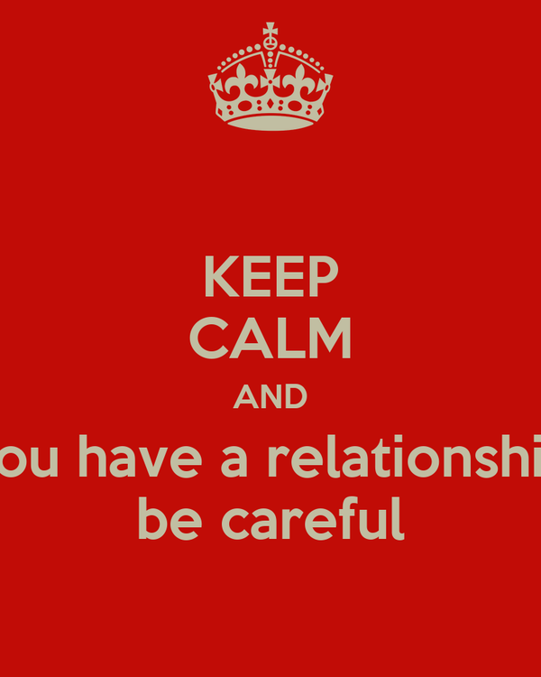 KEEP CALM AND you have a relationship be careful Poster ...