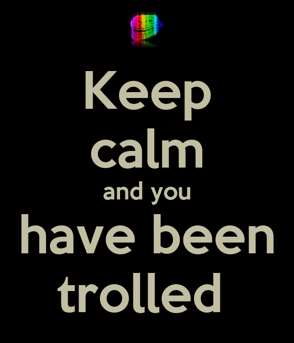 Keep calm and you have been trolled