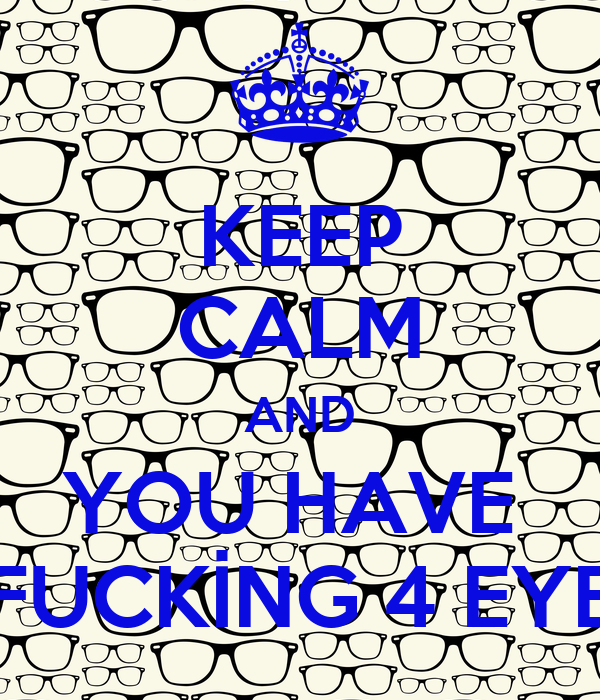 KEEP CALM AND YOU HAVE  FUCKİNG 4 EYE