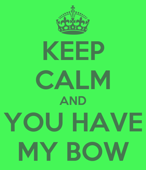 KEEP CALM AND YOU HAVE MY BOW
