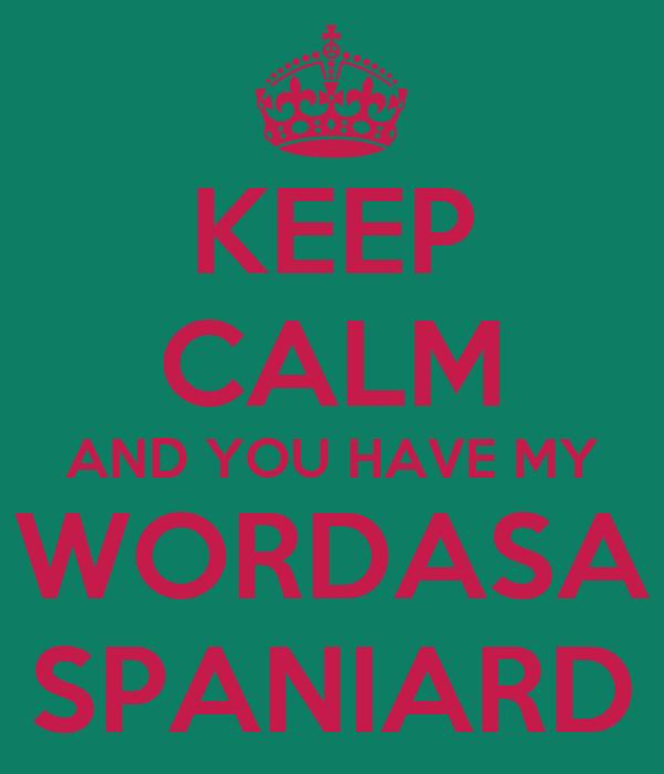 KEEP CALM AND YOU HAVE MY WORDASA SPANIARD