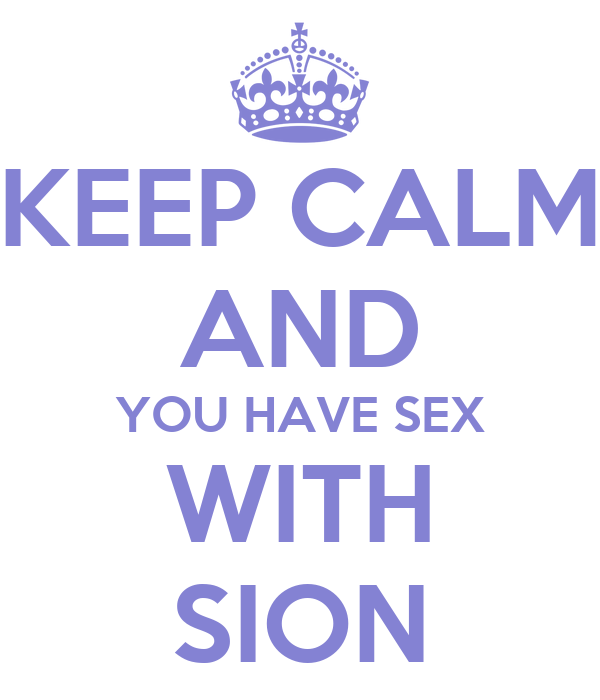 KEEP CALM AND YOU HAVE SEX WITH SION
