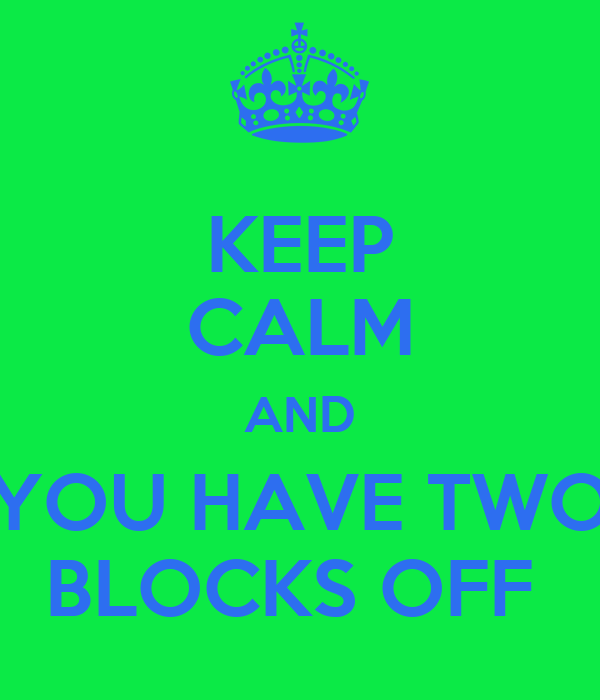 KEEP CALM AND YOU HAVE TWO BLOCKS OFF