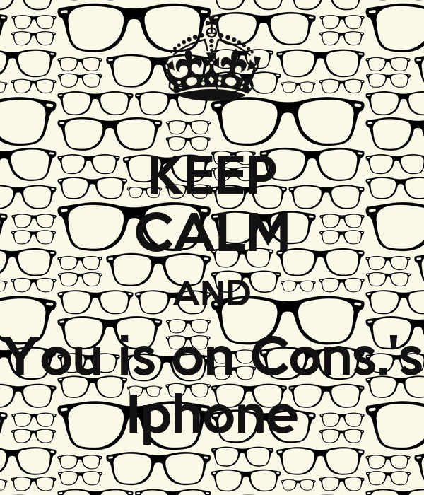 KEEP CALM AND You is on Cons.'s Iphone
