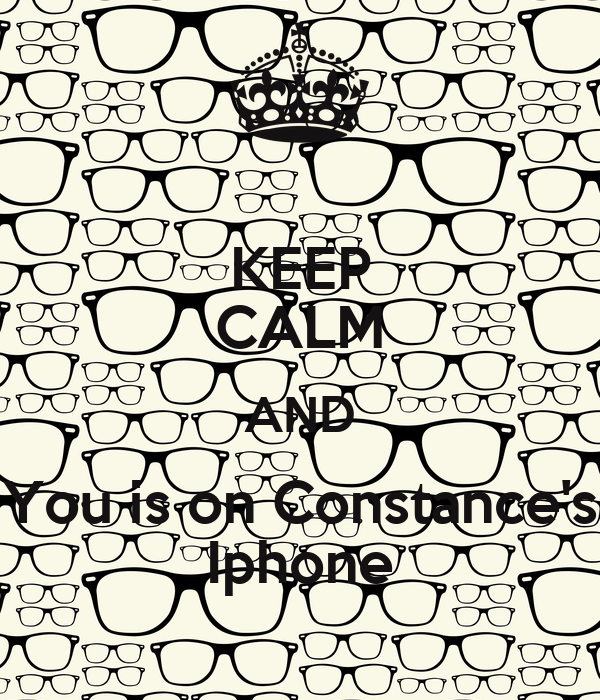 KEEP CALM AND You is on Constance's Iphone