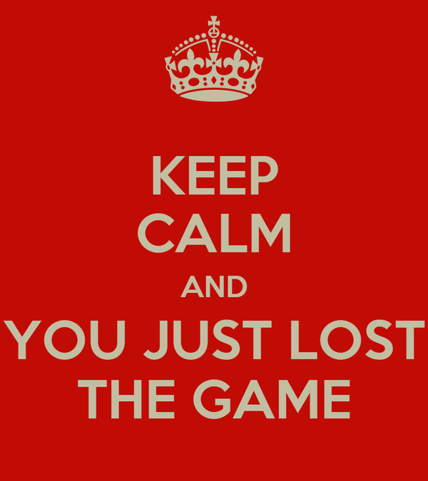 KEEP CALM AND YOU JUST LOST THE GAME