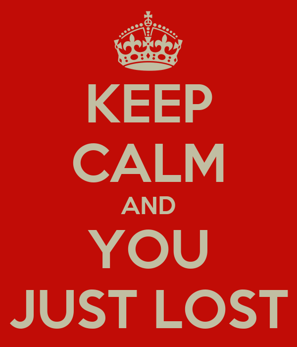 KEEP CALM AND YOU JUST LOST
