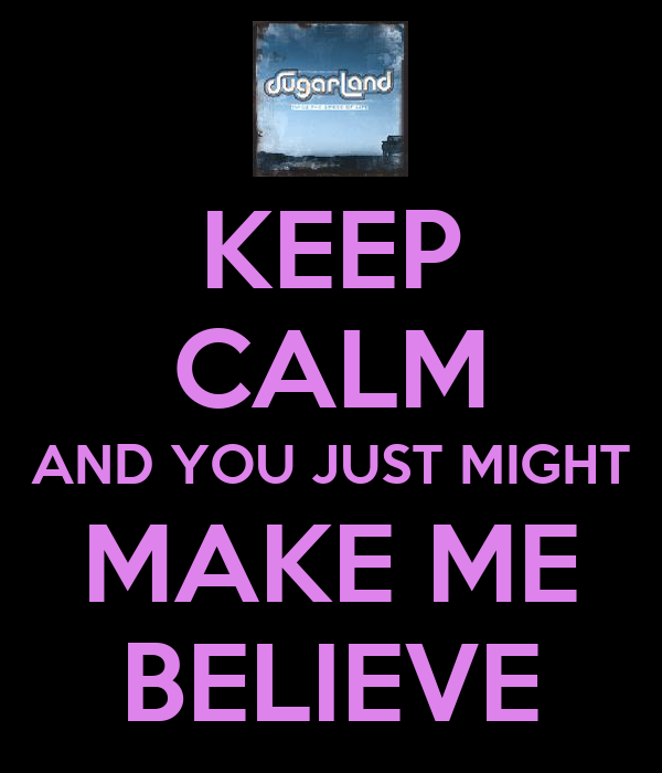 KEEP CALM AND YOU JUST MIGHT MAKE ME BELIEVE