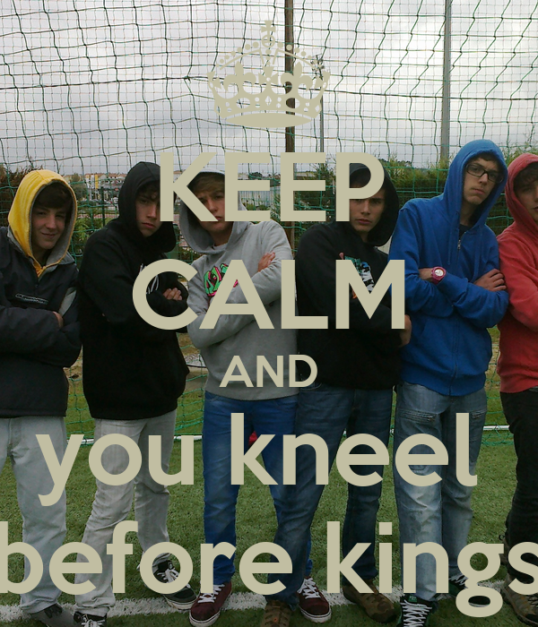 KEEP CALM AND you kneel  before kings