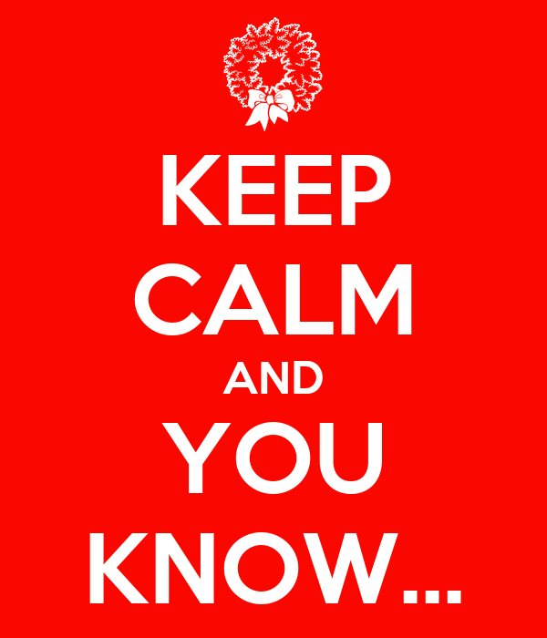 KEEP CALM AND YOU KNOW...